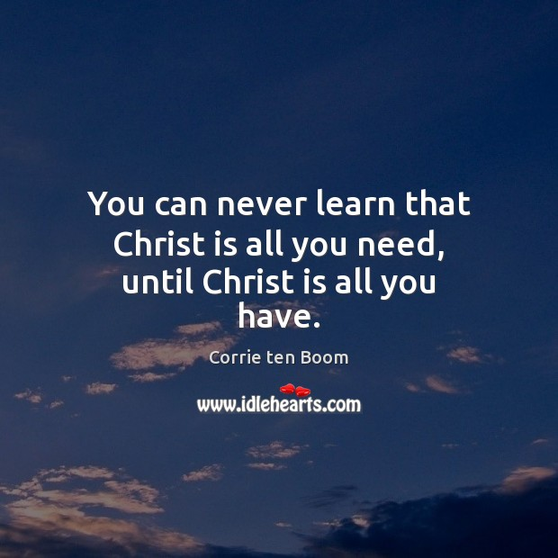 You can never learn that Christ is all you need, until Christ is all you have. Corrie ten Boom Picture Quote