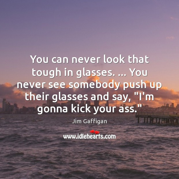 You can never look that tough in glasses. … You never see somebody Image