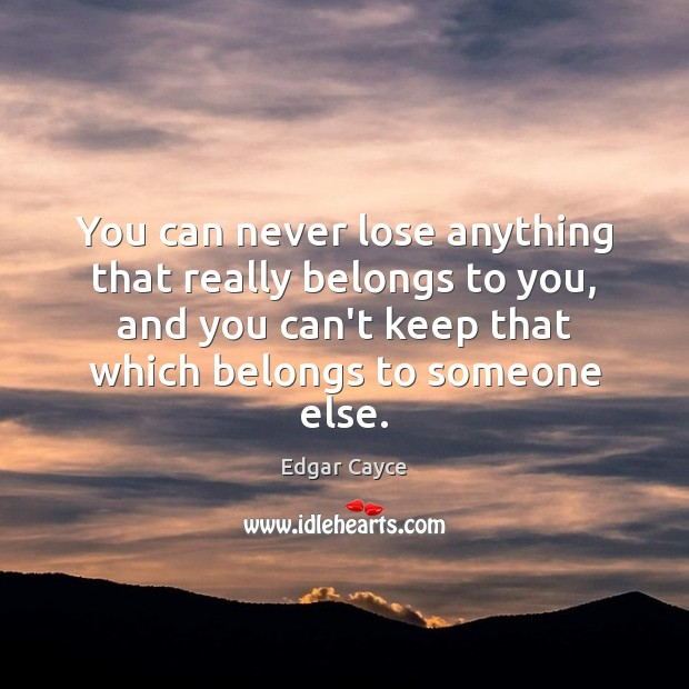 You can never lose anything that really belongs to you, and you Edgar Cayce Picture Quote