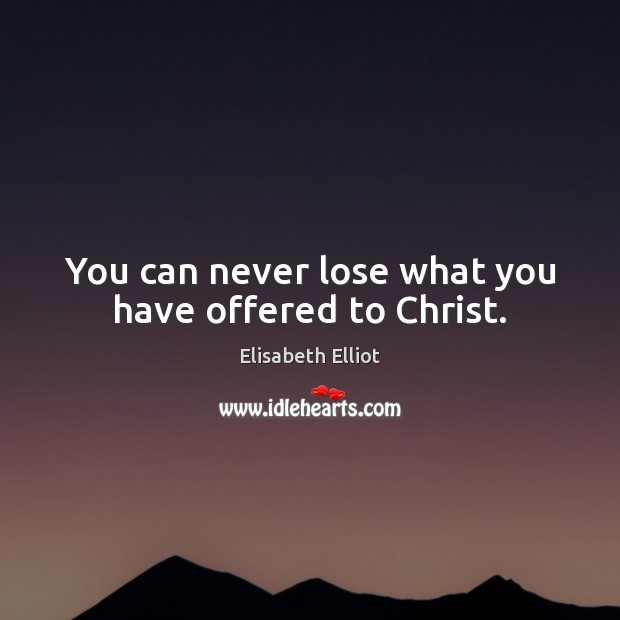 You can never lose what you have offered to Christ. Image