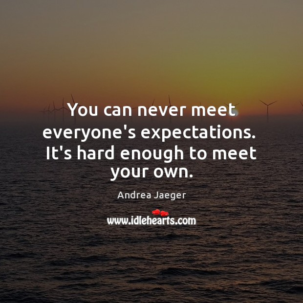 Image, You can never meet everyone's expectations.  It's hard enough to meet your own.