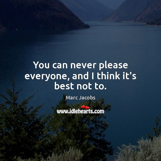 You can never please everyone, and I think it's best not to. Image