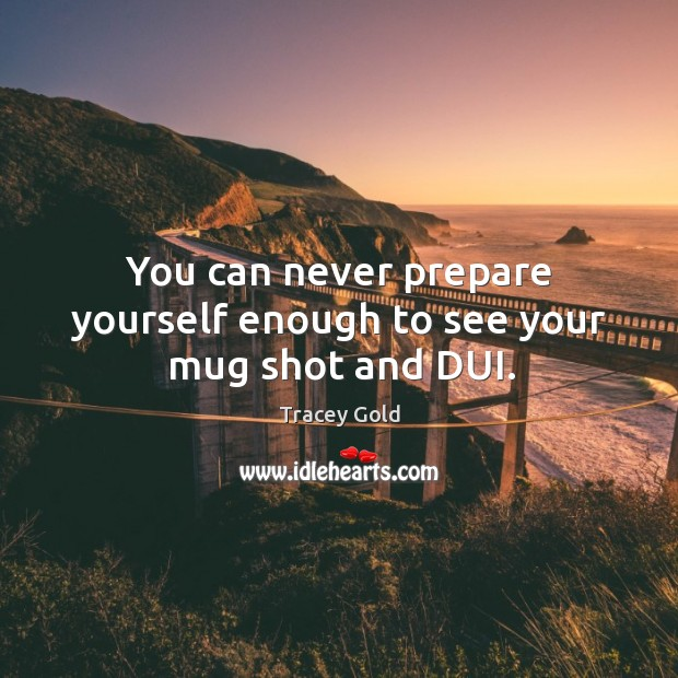 You can never prepare yourself enough to see your mug shot and dui. Tracey Gold Picture Quote