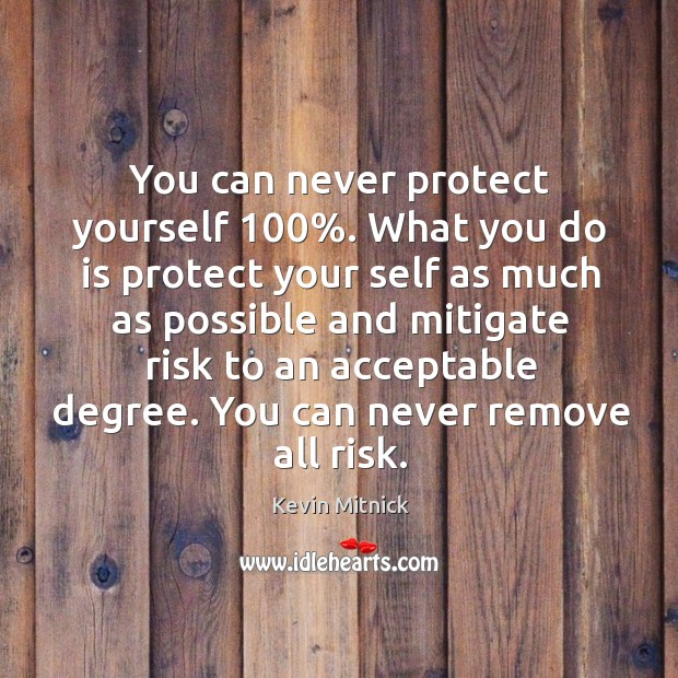 You can never protect yourself 100%. What you do is protect your self Kevin Mitnick Picture Quote