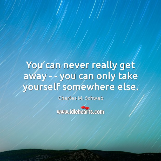You can never really get away – – you can only take yourself somewhere else. Charles M. Schwab Picture Quote