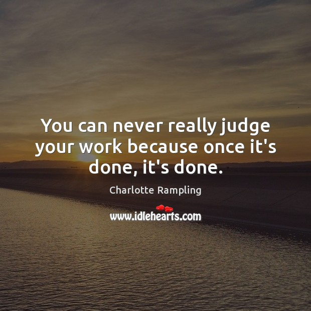 You can never really judge your work because once it's done, it's done. Image