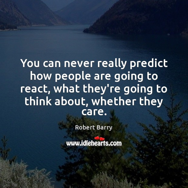 You can never really predict how people are going to react, what Robert Barry Picture Quote