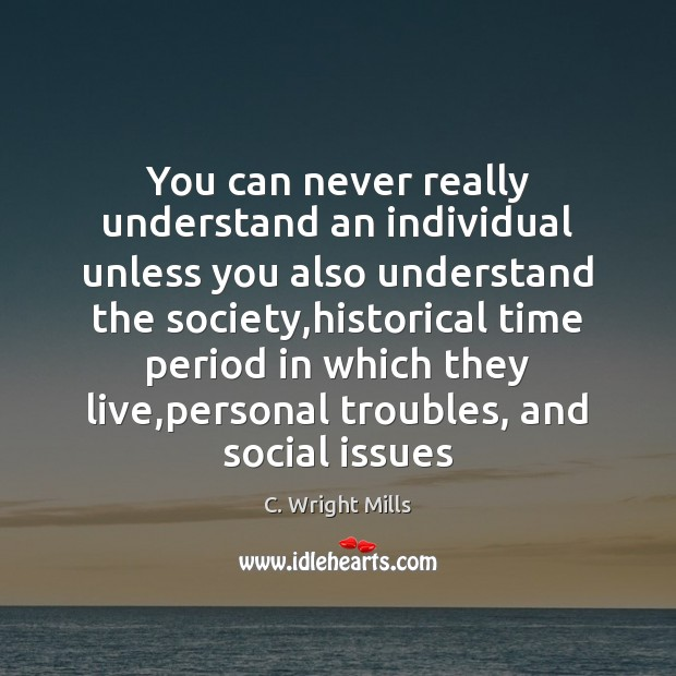 You can never really understand an individual unless you also understand the C. Wright Mills Picture Quote