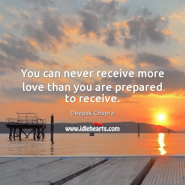 You can never receive more love than you are prepared to receive. Deepak Chopra Picture Quote