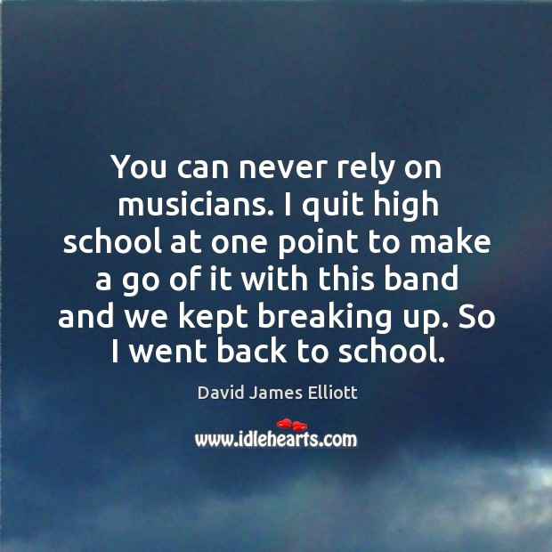 You can never rely on musicians. I quit high school at one point to make a go of it with Image