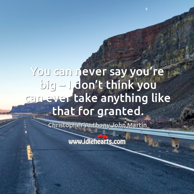 You can never say you're big – I don't think you can ever take anything like that for granted. Image