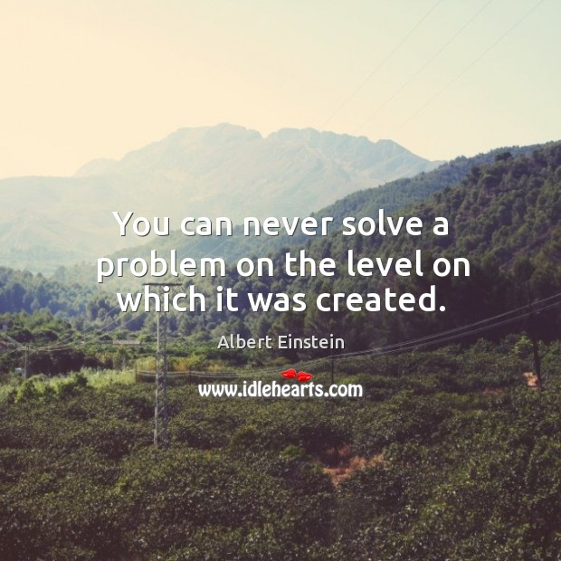 Image, You can never solve a problem on the level on which it was created.