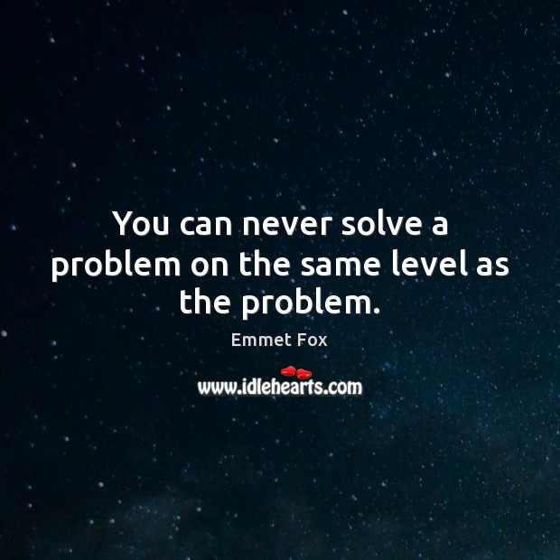 You can never solve a problem on the same level as the problem. Emmet Fox Picture Quote