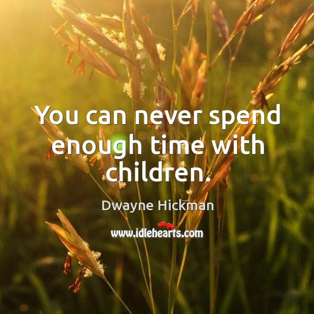 You can never spend enough time with children. Dwayne Hickman Picture Quote