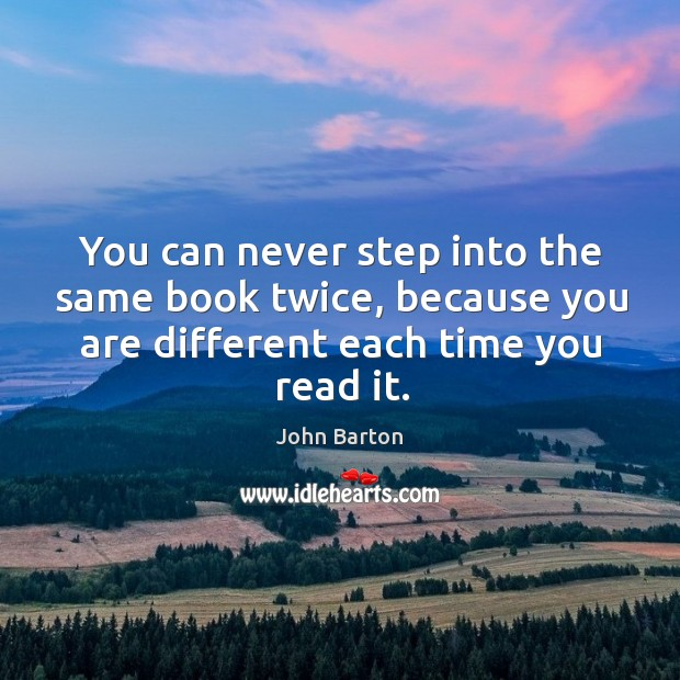 You can never step into the same book twice, because you are different each time you read it. Image