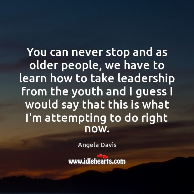 You can never stop and as older people, we have to learn Image