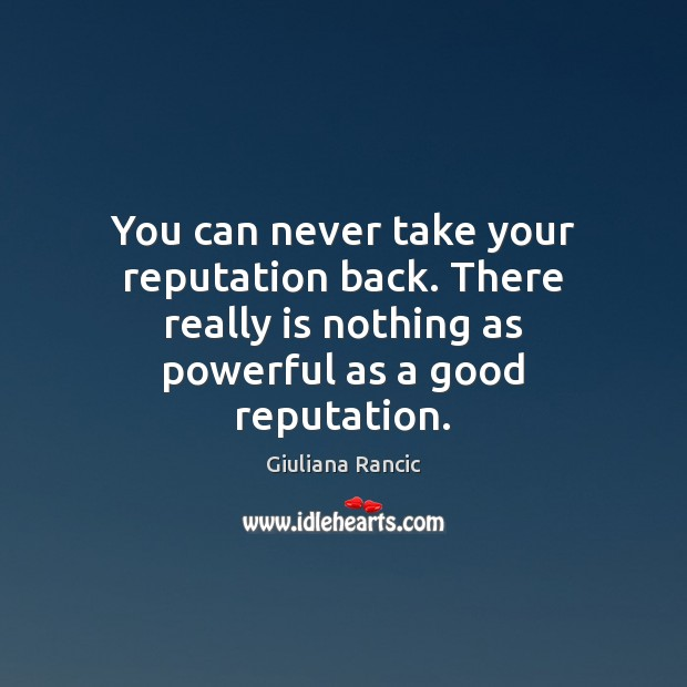 You can never take your reputation back. There really is nothing as Giuliana Rancic Picture Quote