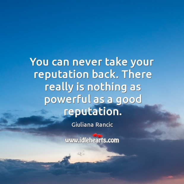 You can never take your reputation back. There really is nothing as powerful as a good reputation. Image
