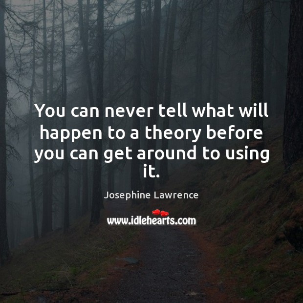 You can never tell what will happen to a theory before you can get around to using it. Image