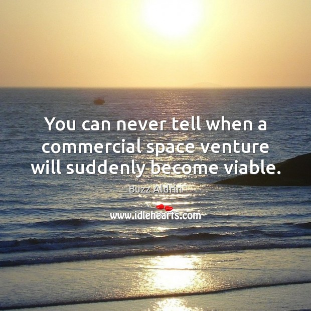 You can never tell when a commercial space venture will suddenly become viable. Buzz Aldrin Picture Quote