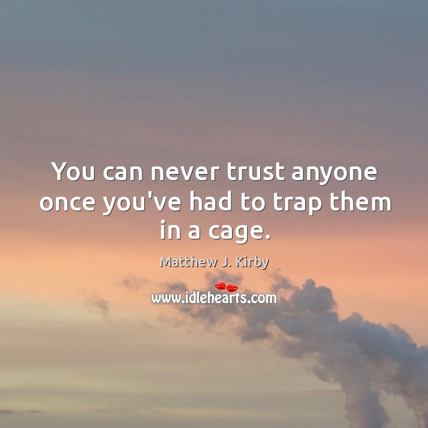 You can never trust anyone once you've had to trap them in a cage. Matthew J. Kirby Picture Quote