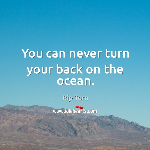 You can never turn your back on the ocean. Rip Torn Picture Quote