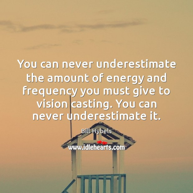 You can never underestimate the amount of energy and frequency you must Bill Hybels Picture Quote