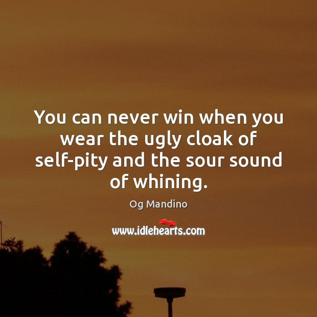You can never win when you wear the ugly cloak of self-pity and the sour sound of whining. Og Mandino Picture Quote