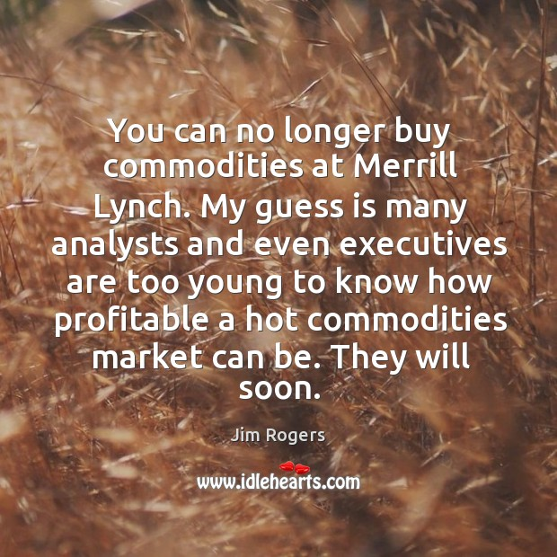 You can no longer buy commodities at merrill lynch. My guess is many analysts and even executives are Image