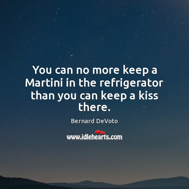 Image, You can no more keep a Martini in the refrigerator than you can keep a kiss there.