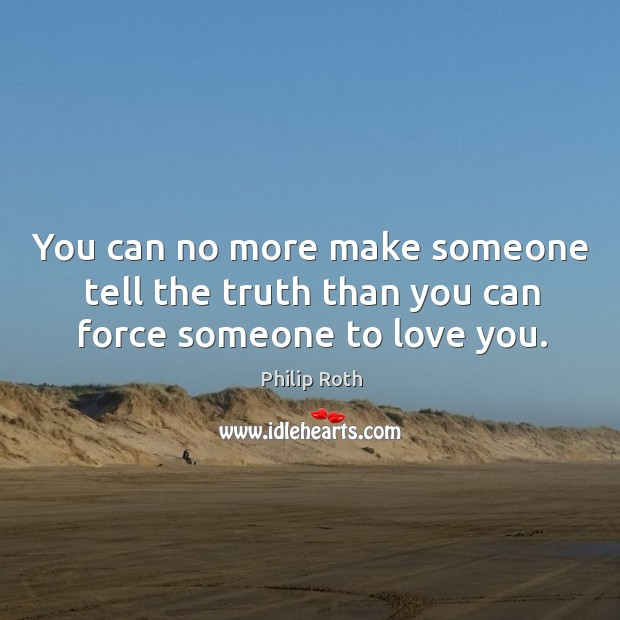 You can no more make someone tell the truth than you can force someone to love you. Image