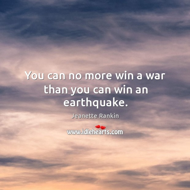 You can no more win a war than you can win an earthquake. Image