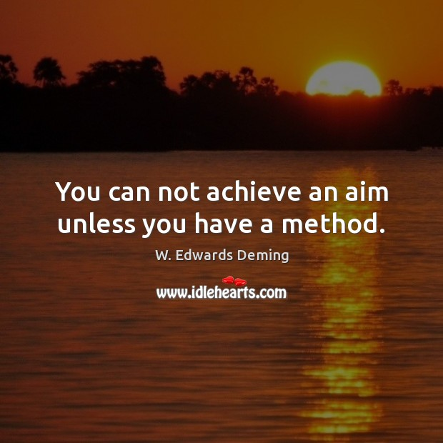 You can not achieve an aim unless you have a method. W. Edwards Deming Picture Quote