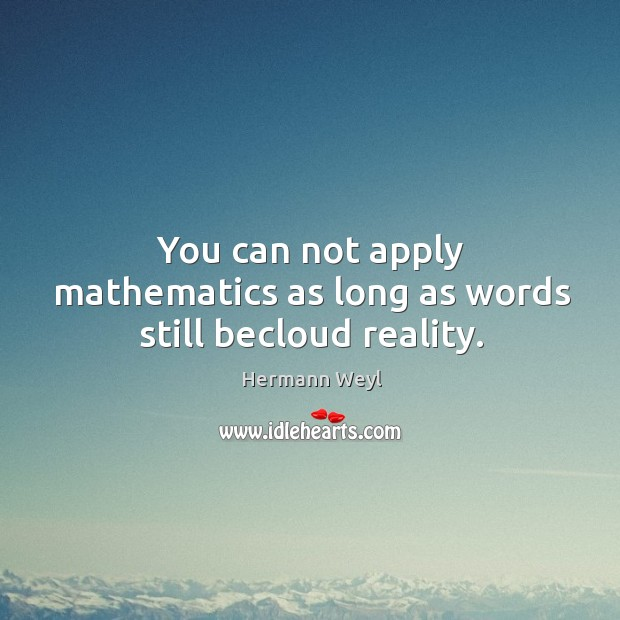 You can not apply mathematics as long as words still becloud reality. Image