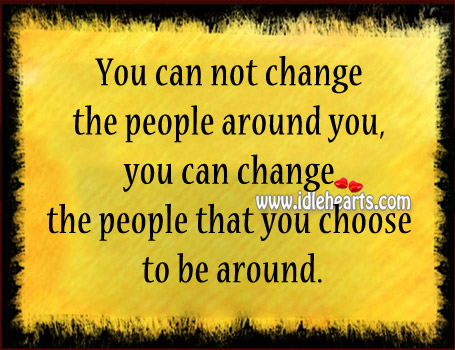 You Can Change The People That You Choose To Be Around.