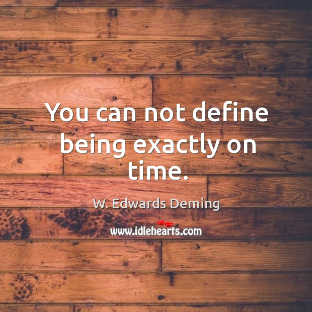 You can not define being exactly on time. W. Edwards Deming Picture Quote