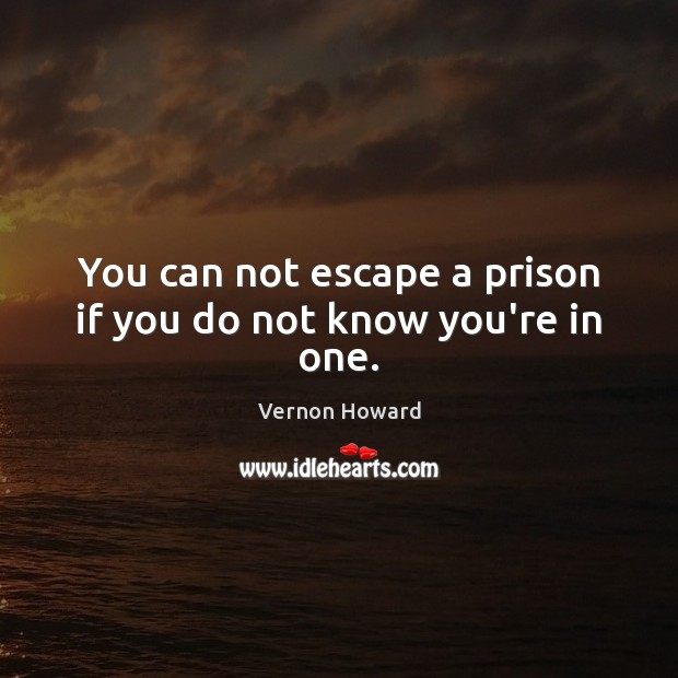 You can not escape a prison if you do not know you're in one. Vernon Howard Picture Quote