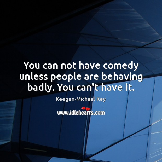 Image, You can not have comedy unless people are behaving badly. You can't have it.