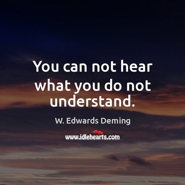 You can not hear what you do not understand. W. Edwards Deming Picture Quote