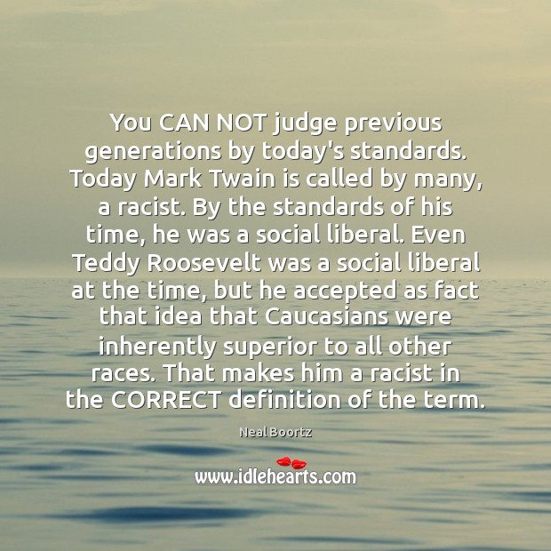 You CAN NOT judge previous generations by today's standards. Today Mark Twain Neal Boortz Picture Quote