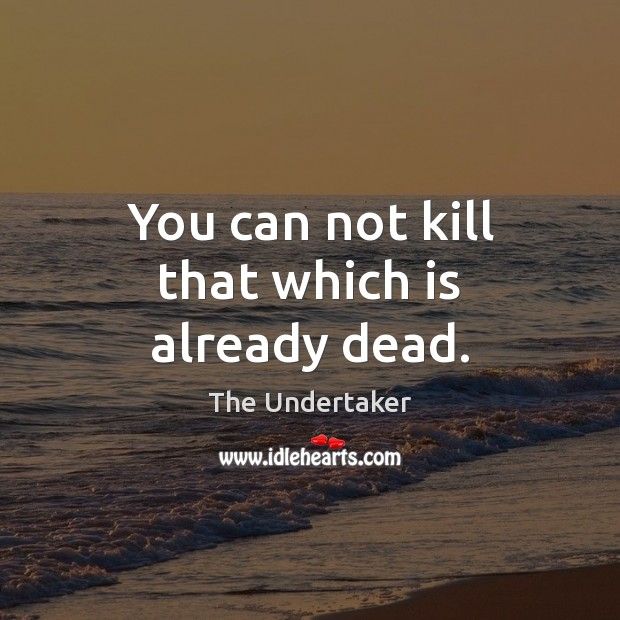 You can not kill that which is already dead. The Undertaker Picture Quote