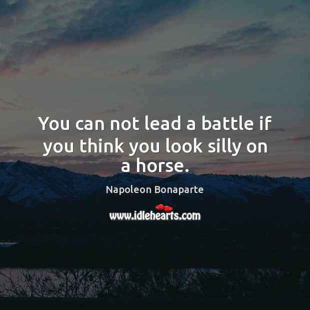 You can not lead a battle if you think you look silly on a horse. Napoleon Bonaparte Picture Quote
