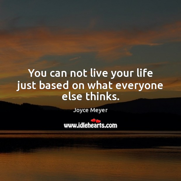 Image, You can not live your life just based on what everyone else thinks.