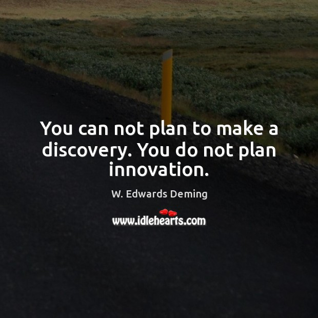 You can not plan to make a discovery. You do not plan innovation. W. Edwards Deming Picture Quote