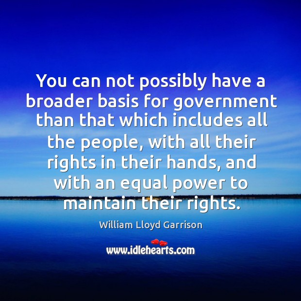 You can not possibly have a broader basis for government than that which includes all the people Image
