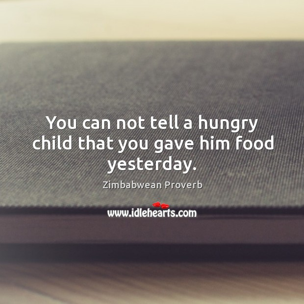 You can not tell a hungry child that you gave him food yesterday. Zimbabwean Proverbs Image