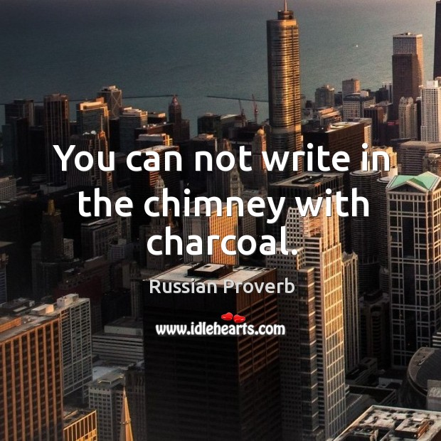 You can not write in the chimney with charcoal. Russian Proverbs Image
