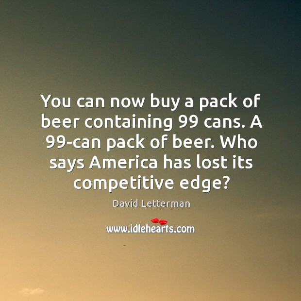You can now buy a pack of beer containing 99 cans. A 99-can Image