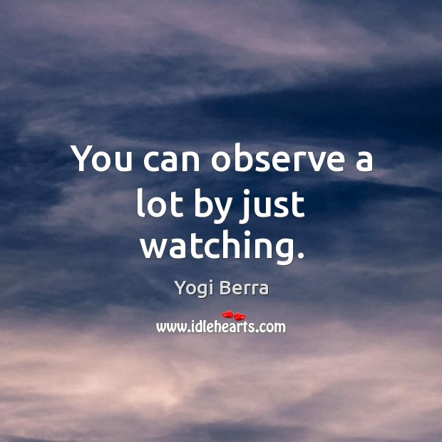 You can observe a lot by just watching. Image