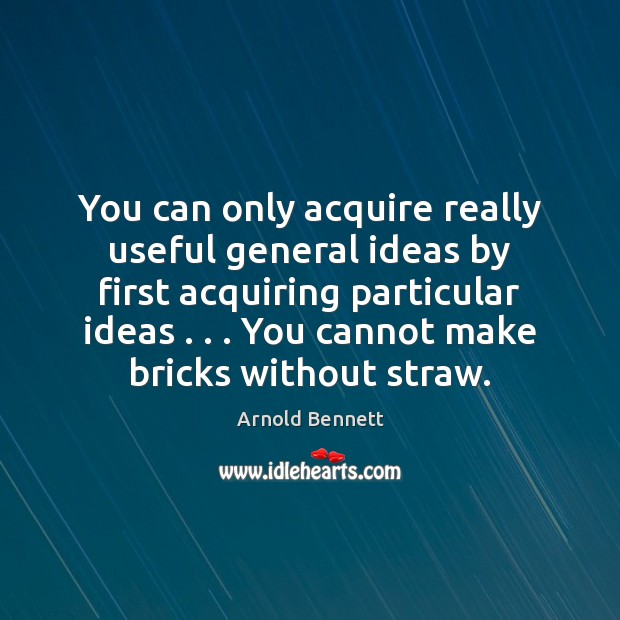 You can only acquire really useful general ideas by first acquiring particular Arnold Bennett Picture Quote